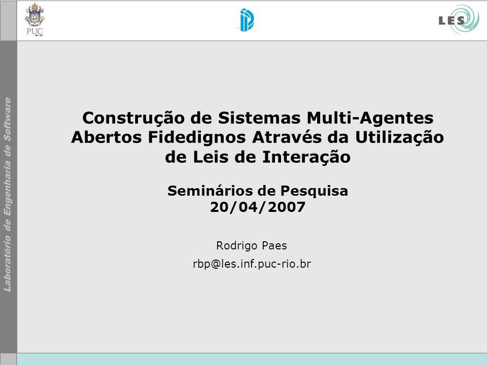 Construção de Sistemas Multi-Agentes Abertos Fidedignos Através da Utilização de Leis de Interação Seminários de Pesquisa 20/04/2007 Rodrigo Paes rbp@les.inf.puc-rio.br
