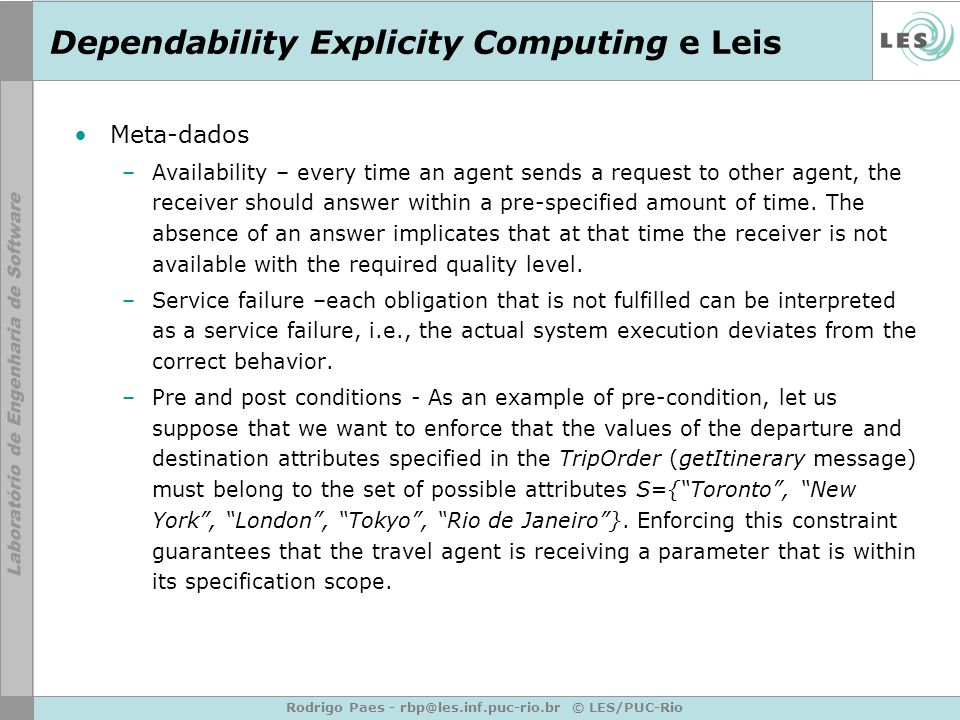 Rodrigo Paes - rbp@les.inf.puc-rio.br © LES/PUC-Rio Dependability Explicity Computing e Leis Meta-dados –Availability – every time an agent sends a request to other agent, the receiver should answer within a pre-specified amount of time.
