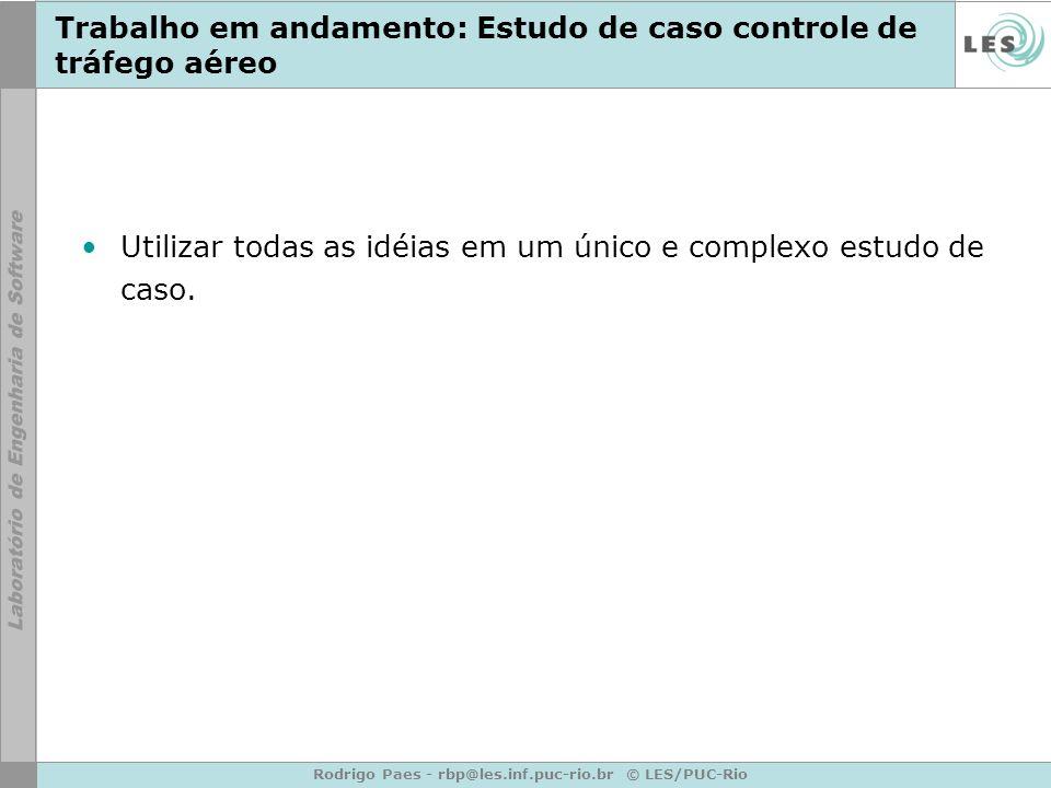 Rodrigo Paes - rbp@les.inf.puc-rio.br © LES/PUC-Rio Trabalho em andamento: Estudo de caso controle de tráfego aéreo Utilizar todas as idéias em um único e complexo estudo de caso.