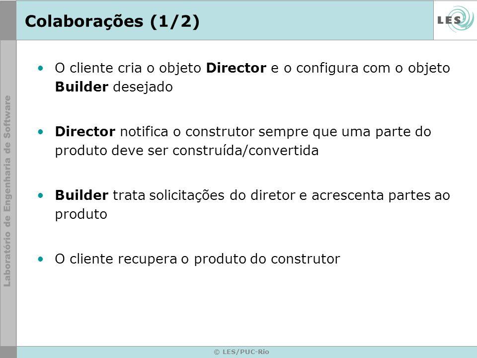 © LES/PUC-Rio Colaborações (1/2) O cliente cria o objeto Director e o configura com o objeto Builder desejado Director notifica o construtor sempre qu