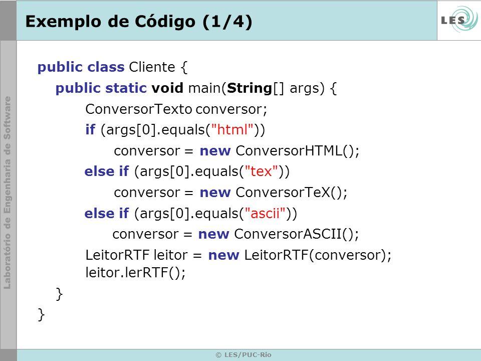 © LES/PUC-Rio Exemplo de Código (1/4) public class Cliente { public static void main(String[] args) { ConversorTexto conversor; if (args[0].equals(