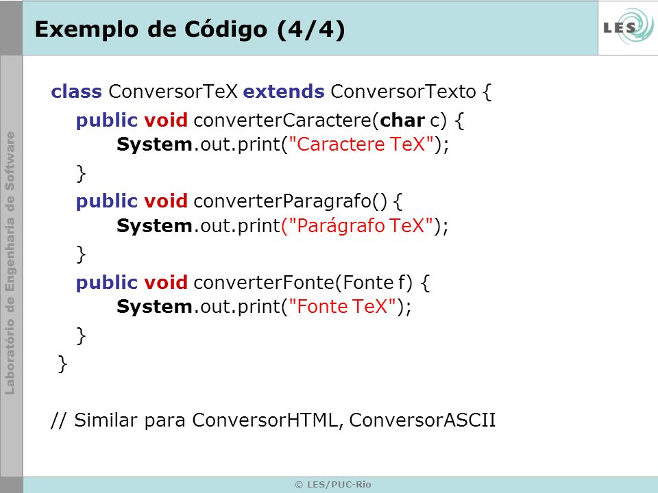 © LES/PUC-Rio Exemplo de Código (4/4) class ConversorTeX extends ConversorTexto { public void converterCaractere(char c) { System.out.print(