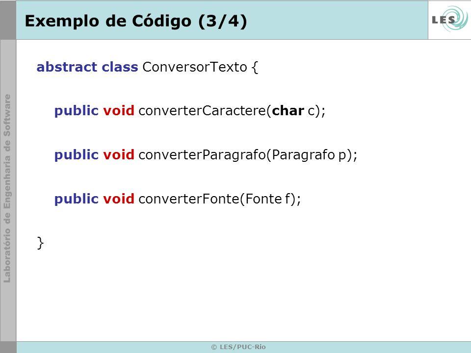 © LES/PUC-Rio Exemplo de Código (3/4) abstract class ConversorTexto { public void converterCaractere(char c); public void converterParagrafo(Paragrafo