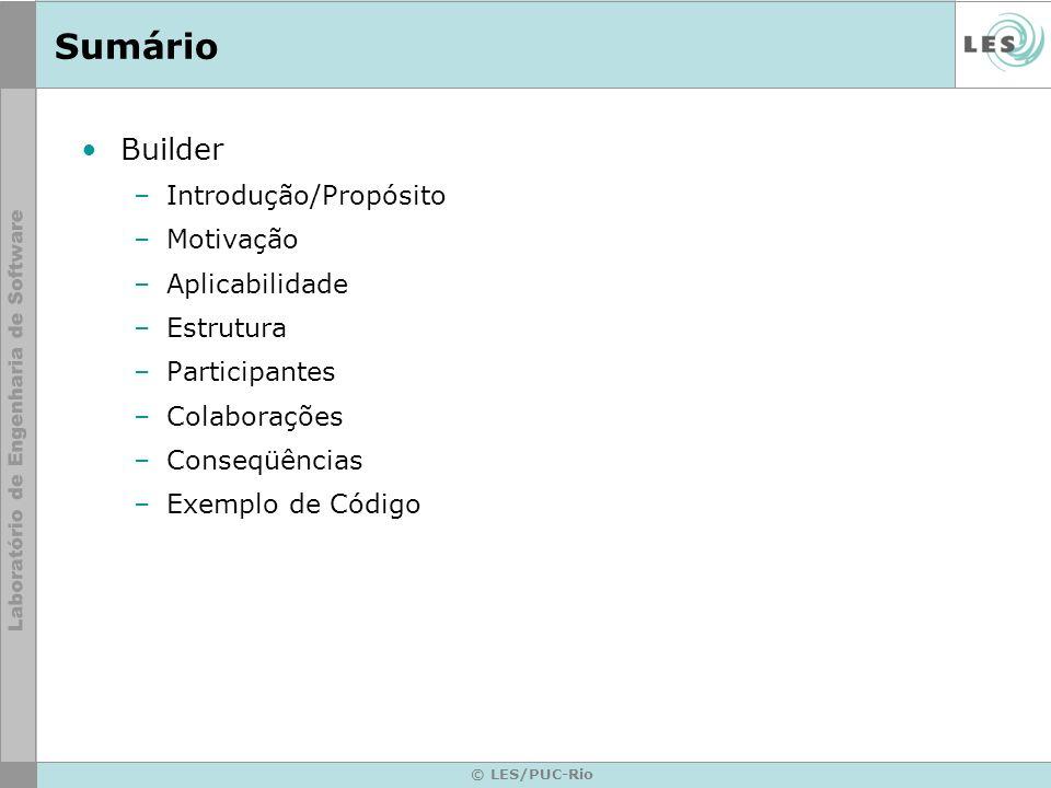 © LES/PUC-Rio Sumário Builder –Introdução/Propósito –Motivação –Aplicabilidade –Estrutura –Participantes –Colaborações –Conseqüências –Exemplo de Códi