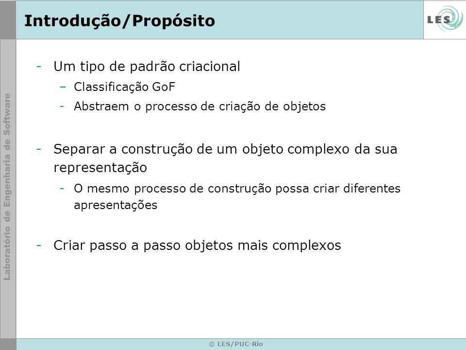 © LES/PUC-Rio Introdução/Propósito -Um tipo de padrão criacional –Classificação GoF -Abstraem o processo de criação de objetos -Separar a construção d