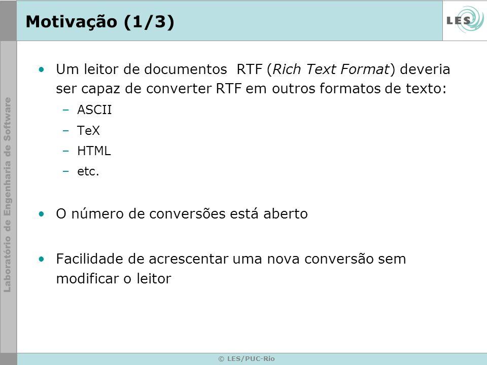 © LES/PUC-Rio Motivação (2/3) RTFReader ParseRTF() ASCIIConverter ConverterCharacter(char) GetASCIIText() TextConverter ConverterCharacter(char) ConvertFontChange(Font) ConvertParagraph() TeXConverter ConverterCharacter(char) ConvertFontChange(Font) ConvertParagraph() GetTeXText() HTMLConverter ConverterCharacter(char) ConvertFontChange(Font) ConvertParagraph() GetHTMLText() ASCIITextTeXText HTMLText while (t = get the next token) { switch t.Type { CHAR: builder->ConvertCharacter(t.Char) FONT: builder->ConvertFontChange (t.Font) PARA: builder->ConvertParagraph() }