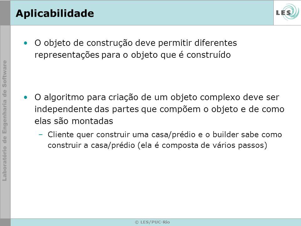 © LES/PUC-Rio Aplicabilidade O objeto de construção deve permitir diferentes representações para o objeto que é construído O algoritmo para criação de