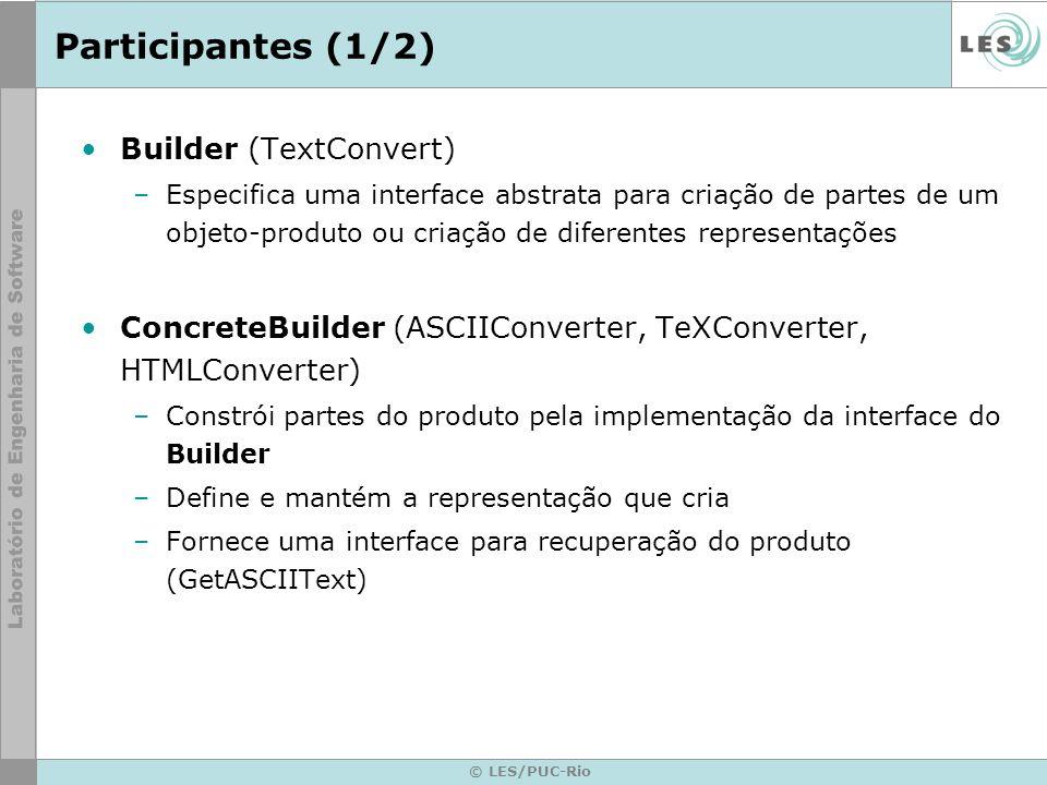 © LES/PUC-Rio Participantes (2/2) Director (RTFReader) –Constrói um objeto usando a interface do Builder Product (ASCIIText, TeXText, HTMLText) –Representa o objeto complexo em construção.