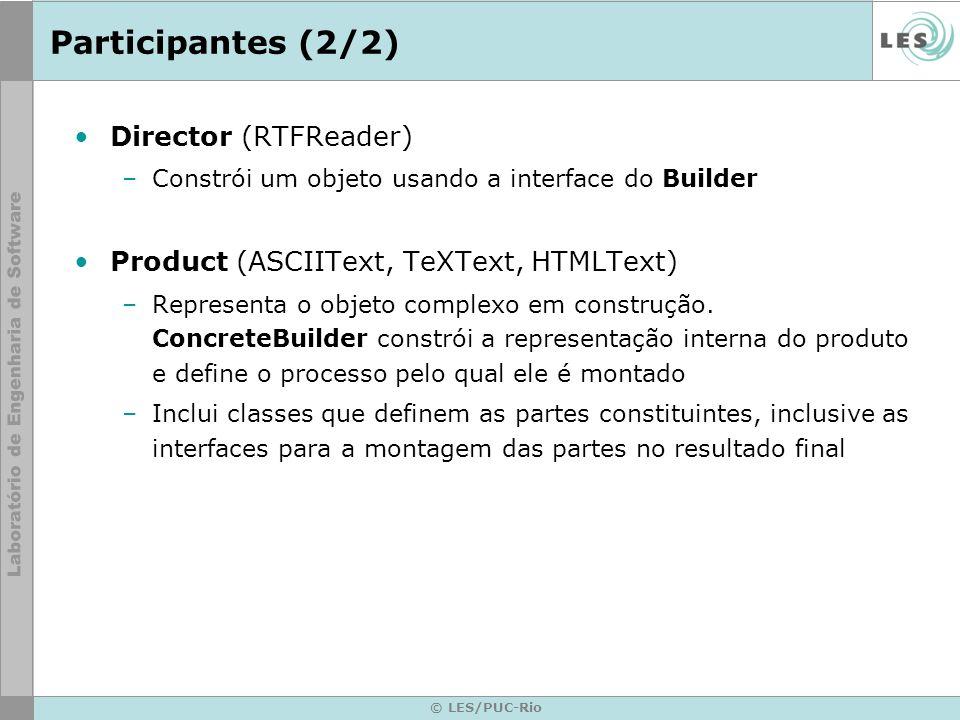 © LES/PUC-Rio Participantes (2/2) Director (RTFReader) –Constrói um objeto usando a interface do Builder Product (ASCIIText, TeXText, HTMLText) –Repre