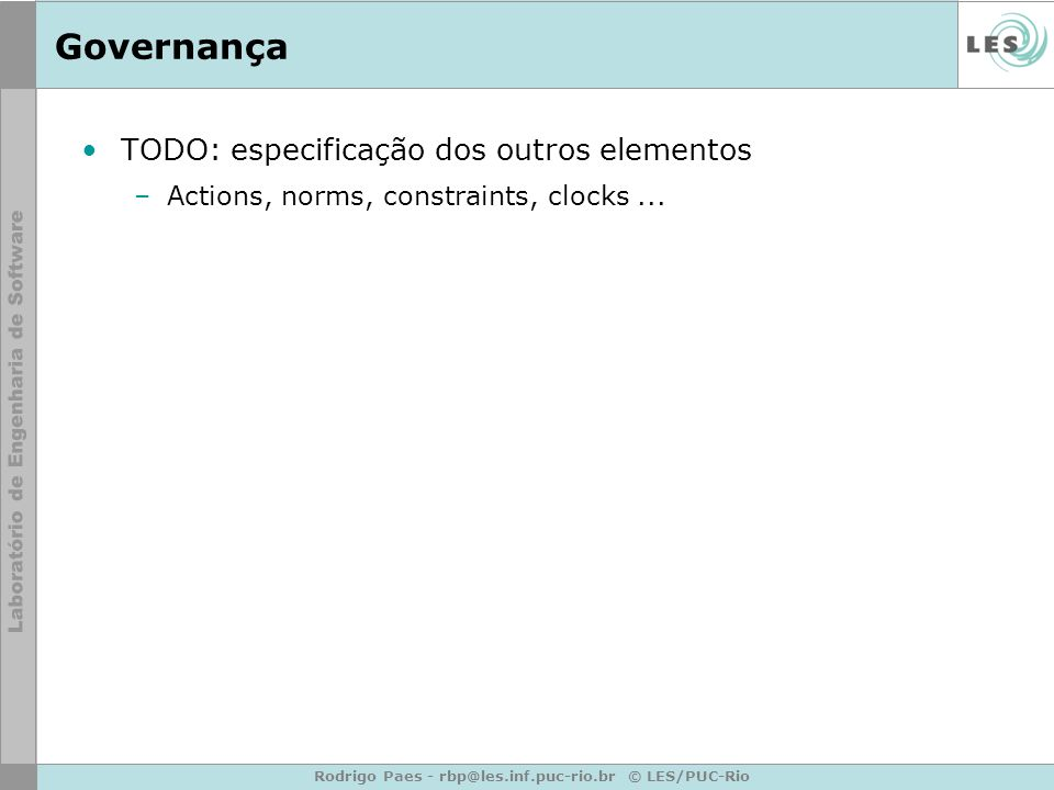 Rodrigo Paes - rbp@les.inf.puc-rio.br © LES/PUC-Rio Governança TODO: especificação dos outros elementos –Actions, norms, constraints, clocks...