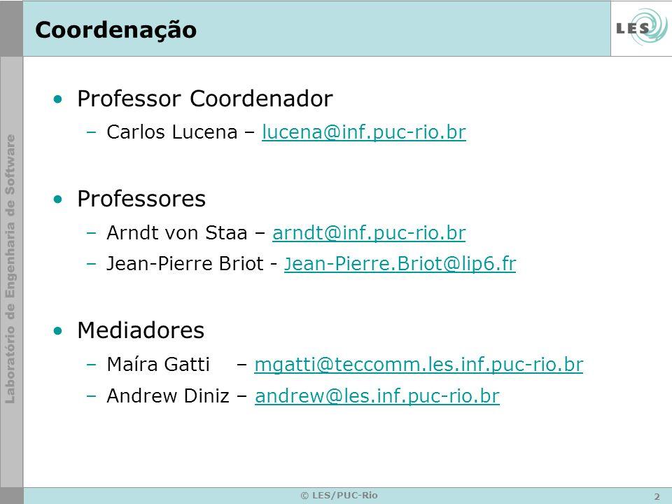 2 © LES/PUC-Rio Coordenação Professor Coordenador –Carlos Lucena – lucena@inf.puc-rio.brlucena@inf.puc-rio.br Professores –Arndt von Staa – arndt@inf.puc-rio.brarndt@inf.puc-rio.br –Jean-Pierre Briot - J ean-Pierre.Briot@lip6.fr J ean-Pierre.Briot@lip6.fr Mediadores –Maíra Gatti – mgatti@teccomm.les.inf.puc-rio.brmgatti@teccomm.les.inf.puc-rio.br –Andrew Diniz – andrew@les.inf.puc-rio.brandrew@les.inf.puc-rio.br