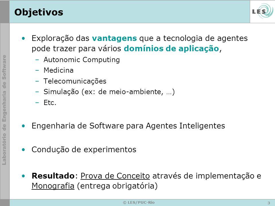 3 © LES/PUC-Rio Objetivos Exploração das vantagens que a tecnologia de agentes pode trazer para vários domínios de aplicação, –Autonomic Computing –Medicina –Telecomunicações –Simulação (ex: de meio-ambiente, …) –Etc.