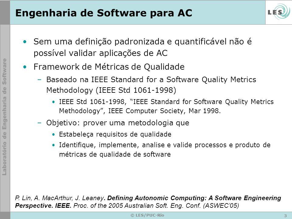 3 © LES/PUC-Rio Engenharia de Software para AC Sem uma definição padronizada e quantificável não é possível validar aplicações de AC Framework de Métricas de Qualidade –Baseado na IEEE Standard for a Software Quality Metrics Methodology (IEEE Std 1061-1998) IEEE Std 1061-1998, IEEE Standard for Software Quality Metrics Methodology, IEEE Computer Society, Mar 1998.