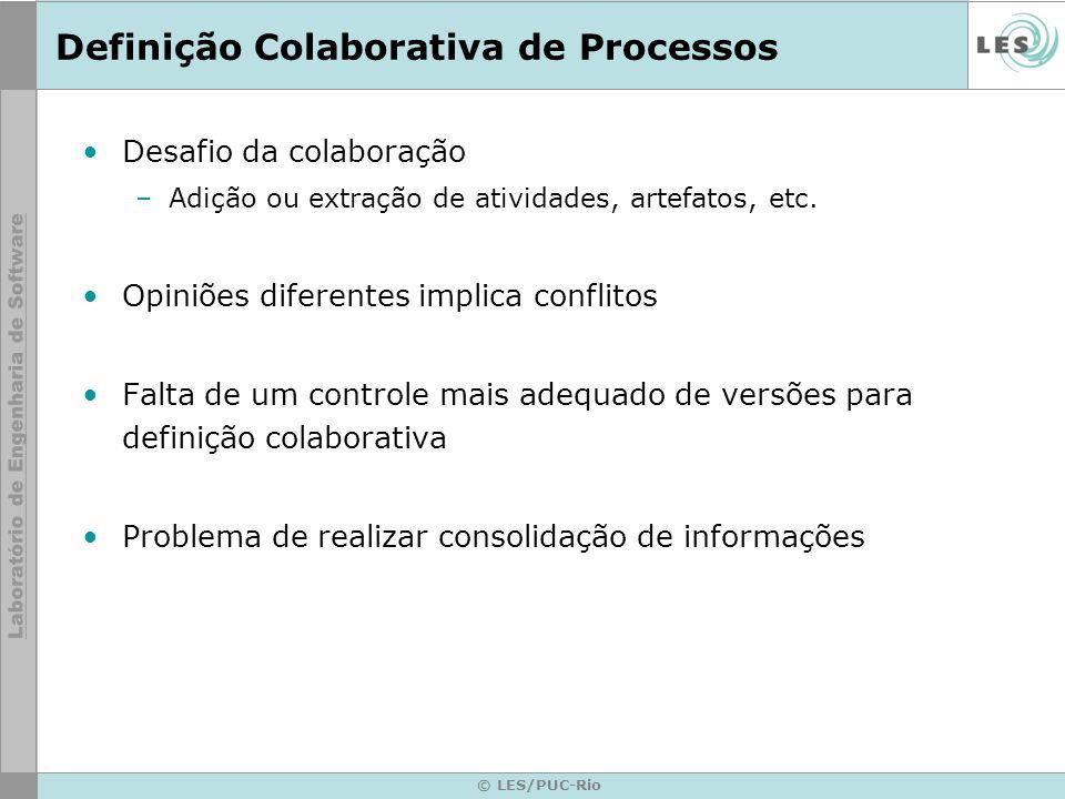 © LES/PUC-Rio Definição Colaborativa de Processos Desafio da colaboração –Adição ou extração de atividades, artefatos, etc. Opiniões diferentes implic