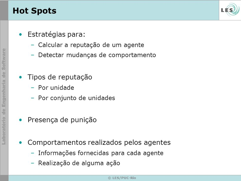© LES/PUC-Rio Hot Spots Estratégias para: –Calcular a reputação de um agente –Detectar mudanças de comportamento Tipos de reputação –Por unidade –Por