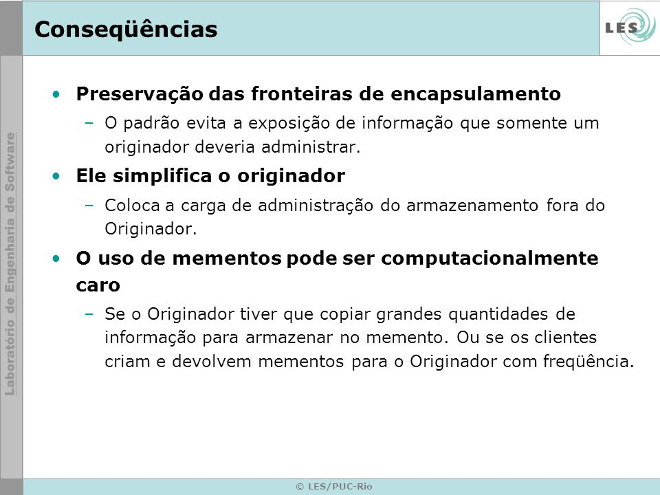 Implementação © LES/PUC-Rio class Originator { private String state; public void set(String state) { this.state = state; } public Object saveToMemento() { return new Memento(state); } public void restoreFromMemento(Object m) { if (m instanceof Memento) { Memento memento = (Memento)m; state = memento.getSavedState(); } private static class Memento { private String state; public Memento(String stateToSave) { state = stateToSave; } public String getSavedState() { return state; } class Caretaker { private List savedStates = new ArrayList(); public void addMemento(Object m) { savedStates.add(m); } public Object getMemento(int index) { return savedStates.get(index); } }