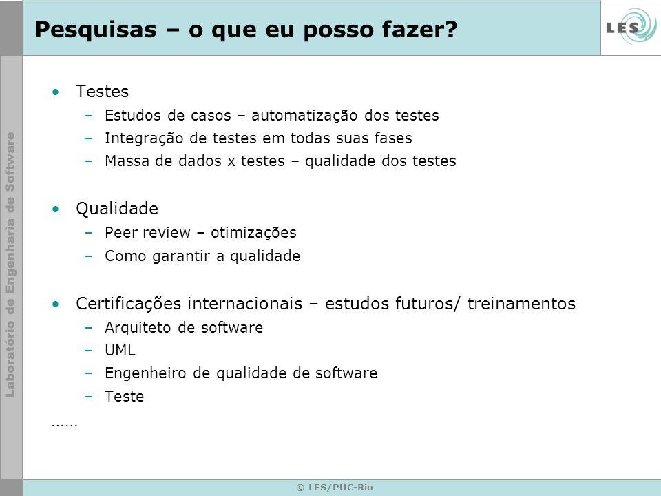 © LES/PUC-Rio Pesquisas – o que eu posso fazer? Testes –Estudos de casos – automatização dos testes –Integração de testes em todas suas fases –Massa d