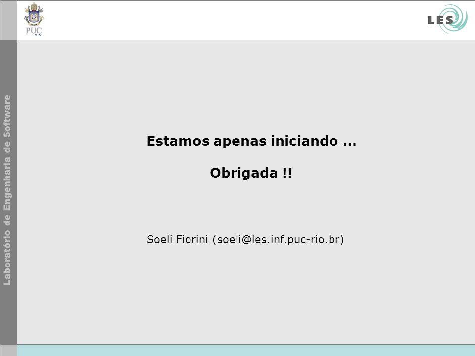 Estamos apenas iniciando … Obrigada !! Soeli Fiorini (soeli@les.inf.puc-rio.br)