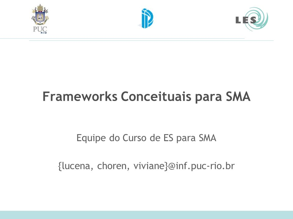Laboratório de Engenharia de Software (LES) – PUC-Rio 2 Definições concept: a general idea derived or inferred from specific instances or occurrences. framework: a fundamental structure , a set of assumptions, concepts, values, and practices that constitutes a way of viewing reality.