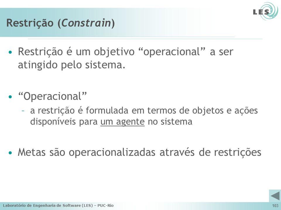 Laboratório de Engenharia de Software (LES) – PUC-Rio 103 Restrição (Constrain) Restrição é um objetivo operacional a ser atingido pelo sistema. Opera