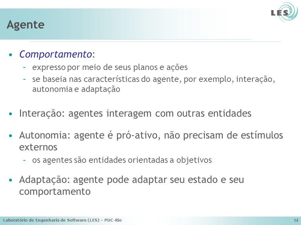 Laboratório de Engenharia de Software (LES) – PUC-Rio 14 Agente Comportamento: –expresso por meio de seus planos e ações –se baseia nas característica