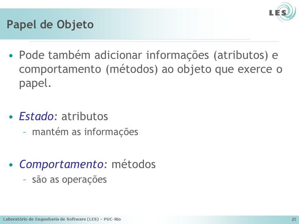 Laboratório de Engenharia de Software (LES) – PUC-Rio 25 Papel de Objeto Pode também adicionar informações (atributos) e comportamento (métodos) ao ob