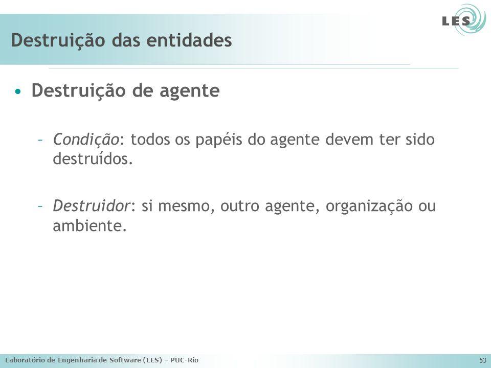 Laboratório de Engenharia de Software (LES) – PUC-Rio 53 Destruição das entidades Destruição de agente –Condição: todos os papéis do agente devem ter