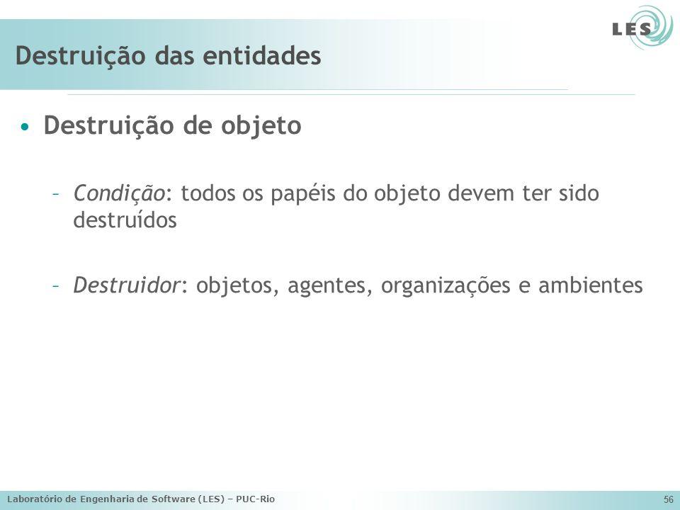 Laboratório de Engenharia de Software (LES) – PUC-Rio 56 Destruição das entidades Destruição de objeto –Condição: todos os papéis do objeto devem ter