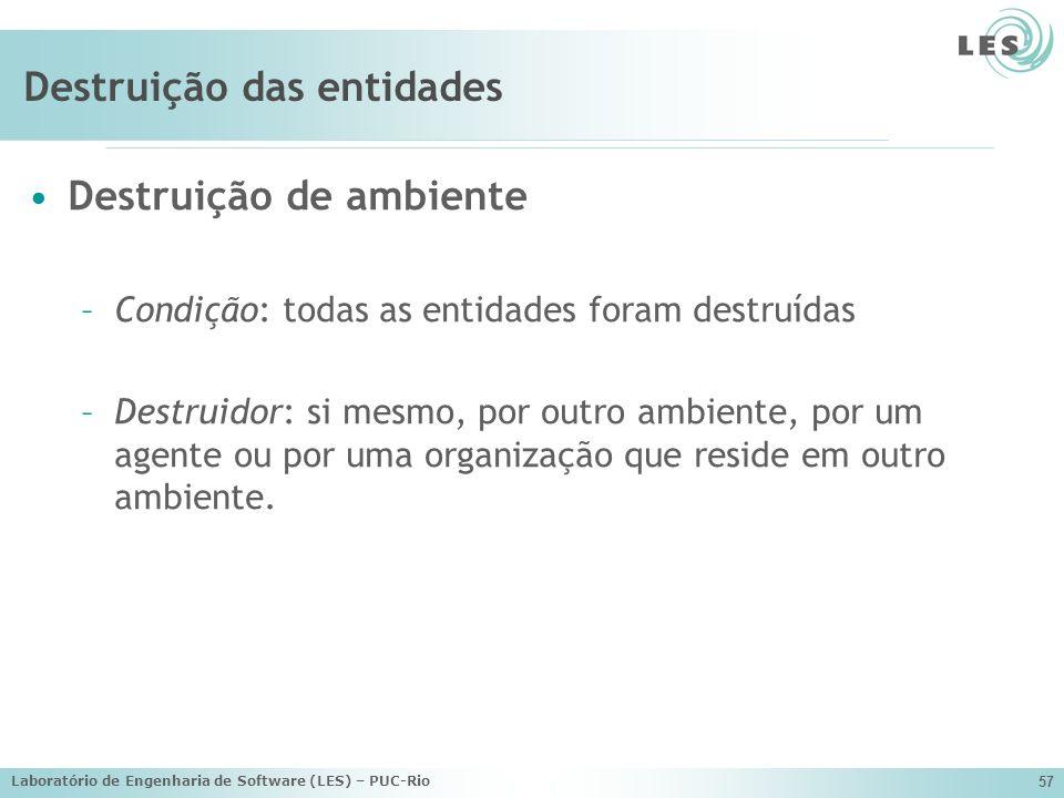 Laboratório de Engenharia de Software (LES) – PUC-Rio 57 Destruição das entidades Destruição de ambiente –Condição: todas as entidades foram destruída