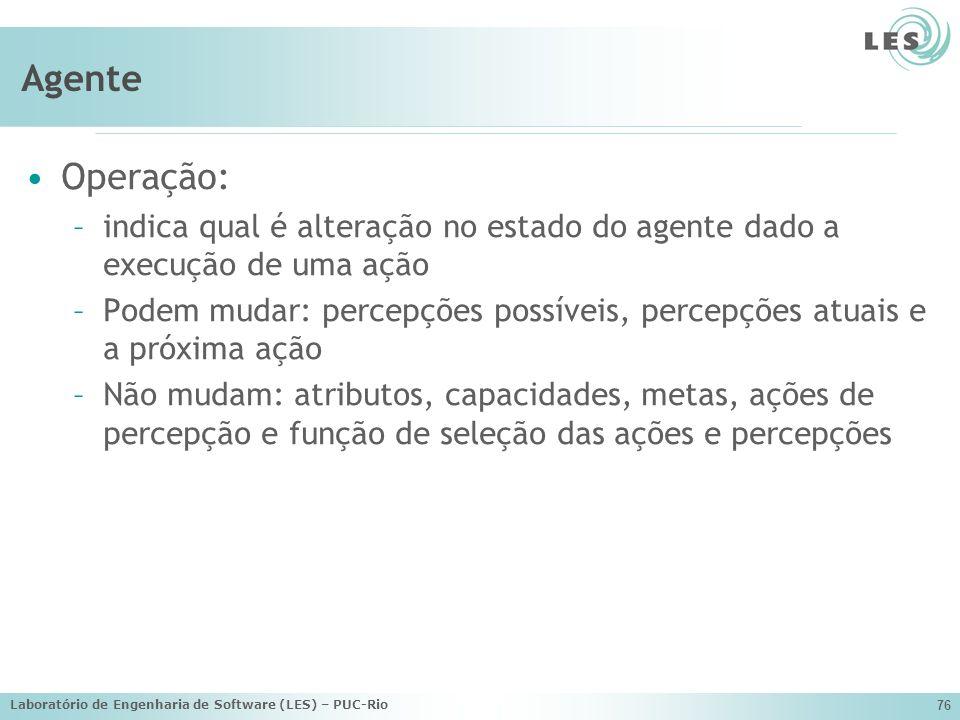 Laboratório de Engenharia de Software (LES) – PUC-Rio 76 Agente Operação: –indica qual é alteração no estado do agente dado a execução de uma ação –Po