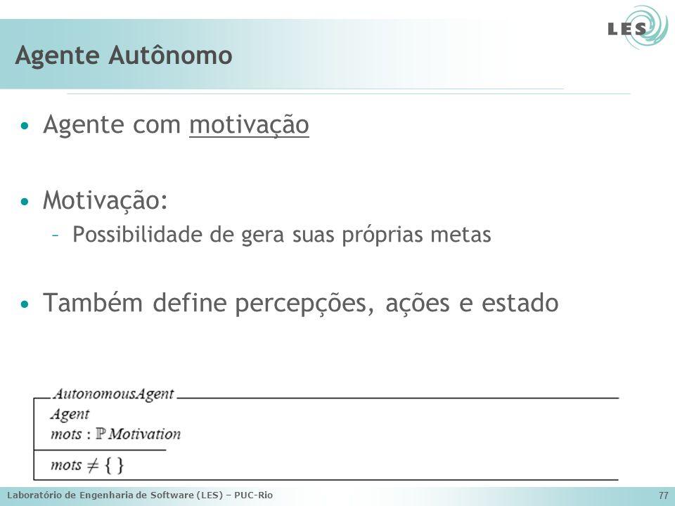 Laboratório de Engenharia de Software (LES) – PUC-Rio 77 Agente Autônomo Agente com motivação Motivação: –Possibilidade de gera suas próprias metas Ta