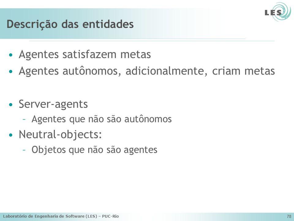 Laboratório de Engenharia de Software (LES) – PUC-Rio 78 Descrição das entidades Agentes satisfazem metas Agentes autônomos, adicionalmente, criam met