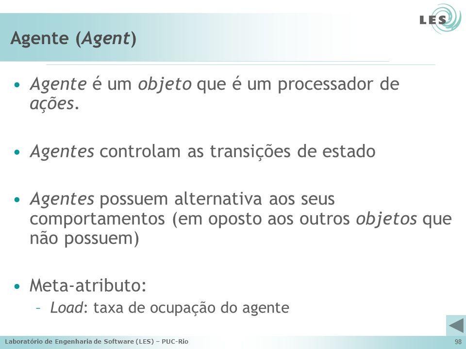 Laboratório de Engenharia de Software (LES) – PUC-Rio 98 Agente (Agent) Agente é um objeto que é um processador de ações. Agentes controlam as transiç