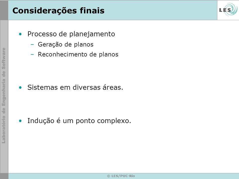 © LES/PUC-Rio Considerações finais Processo de planejamento –Geração de planos –Reconhecimento de planos Sistemas em diversas áreas. Indução é um pont
