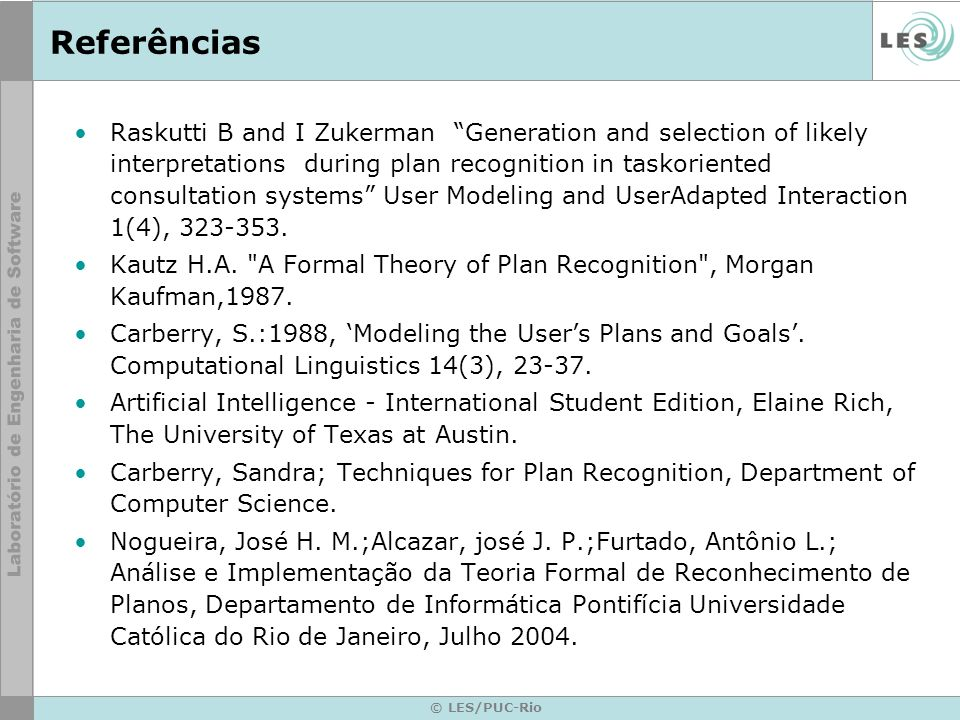 © LES/PUC-Rio Referências Raskutti B and I Zukerman Generation and selection of likely interpretations during plan recognition in taskoriented consultation systems User Modeling and UserAdapted Interaction 1(4), 323-353.