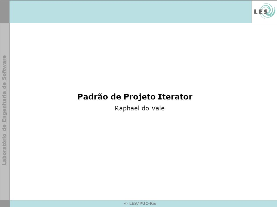 © LES/PUC-Rio Padrão de Projeto Iterator Raphael do Vale
