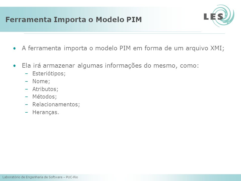 Laboratório de Engenharia de Software – PUC-Rio Ferramenta Importa o Modelo PIM A ferramenta importa o modelo PIM em forma de um arquivo XMI; Ela irá armazenar algumas informações do mesmo, como: –Esteriótipos; –Nome; –Atributos; –Métodos; –Relacionamentos; –Heranças.