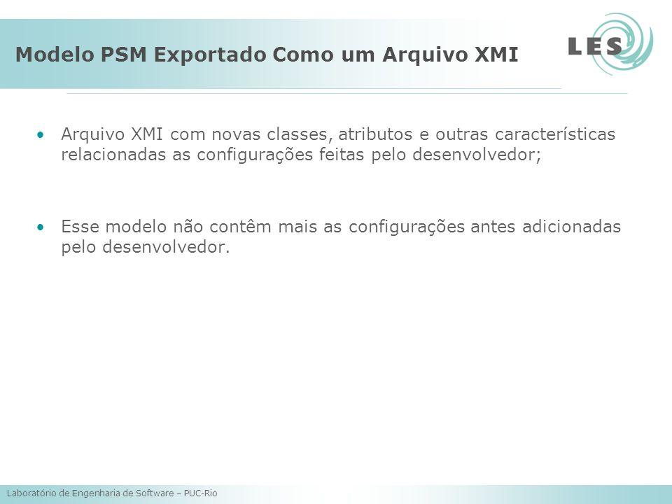 Laboratório de Engenharia de Software – PUC-Rio Modelo PSM Exportado Como um Arquivo XMI Arquivo XMI com novas classes, atributos e outras características relacionadas as configurações feitas pelo desenvolvedor; Esse modelo não contêm mais as configurações antes adicionadas pelo desenvolvedor.