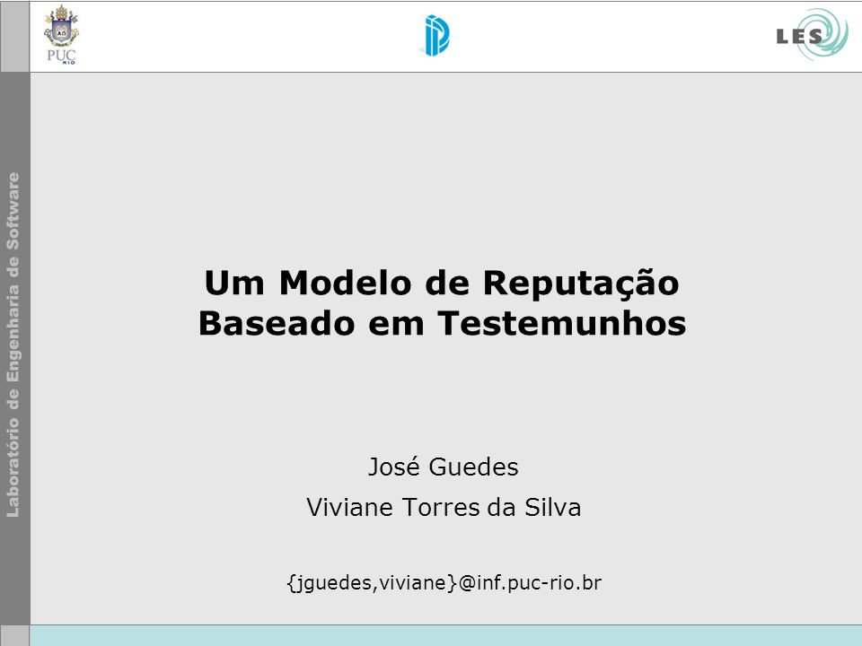 Um Modelo de Reputação Baseado em Testemunhos José Guedes Viviane Torres da Silva {jguedes,viviane}@inf.puc-rio.br