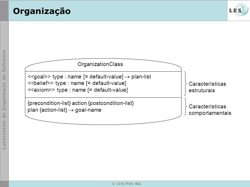 © LES/PUC-Rio Organização OrganizationClass > type : name [= default-value] plan-list > type : name [= default-value] {precondition-list} action {postcondition-list} plan {action-list} goal-name Características estruturais Características comportamentais
