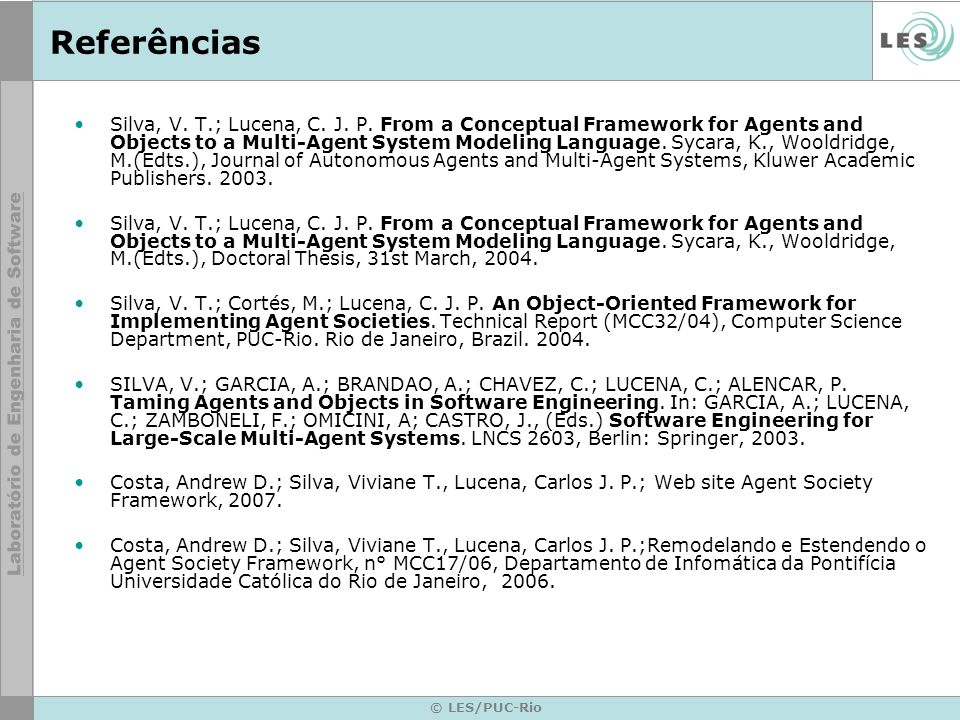 © LES/PUC-Rio Referências Silva, V. T.; Lucena, C. J. P. From a Conceptual Framework for Agents and Objects to a Multi-Agent System Modeling Language.