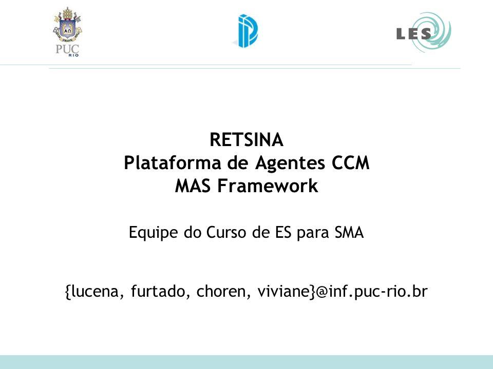 RETSINA Plataforma de Agentes CCM MAS Framework Equipe do Curso de ES para SMA {lucena, furtado, choren, viviane}@inf.puc-rio.br