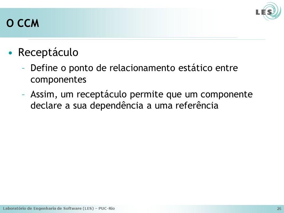 Laboratório de Engenharia de Software (LES) – PUC-Rio 26 O CCM Receptáculo –Define o ponto de relacionamento estático entre componentes –Assim, um receptáculo permite que um componente declare a sua dependência a uma referência