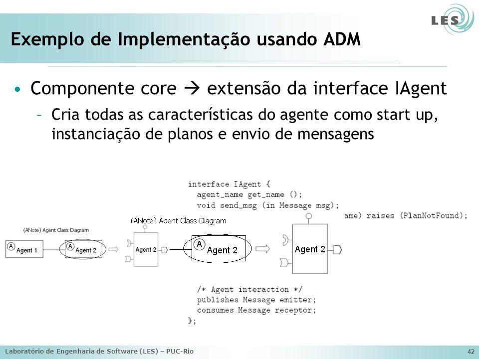Laboratório de Engenharia de Software (LES) – PUC-Rio 42 Exemplo de Implementação usando ADM Componente core extensão da interface IAgent –Cria todas as características do agente como start up, instanciação de planos e envio de mensagens