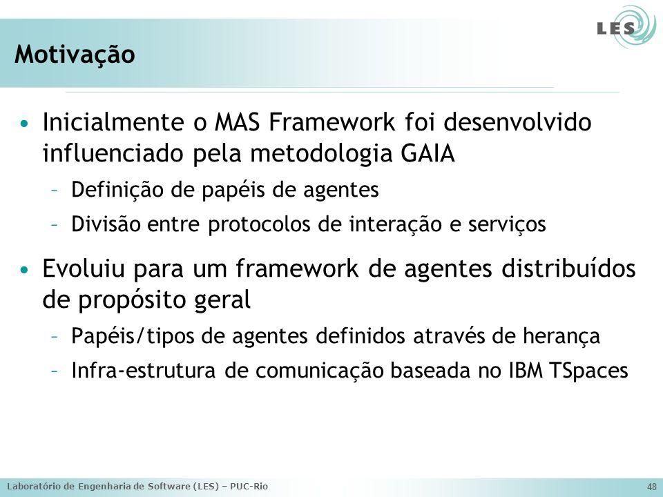 Laboratório de Engenharia de Software (LES) – PUC-Rio 48 Motivação Inicialmente o MAS Framework foi desenvolvido influenciado pela metodologia GAIA –Definição de papéis de agentes –Divisão entre protocolos de interação e serviços Evoluiu para um framework de agentes distribuídos de propósito geral –Papéis/tipos de agentes definidos através de herança –Infra-estrutura de comunicação baseada no IBM TSpaces