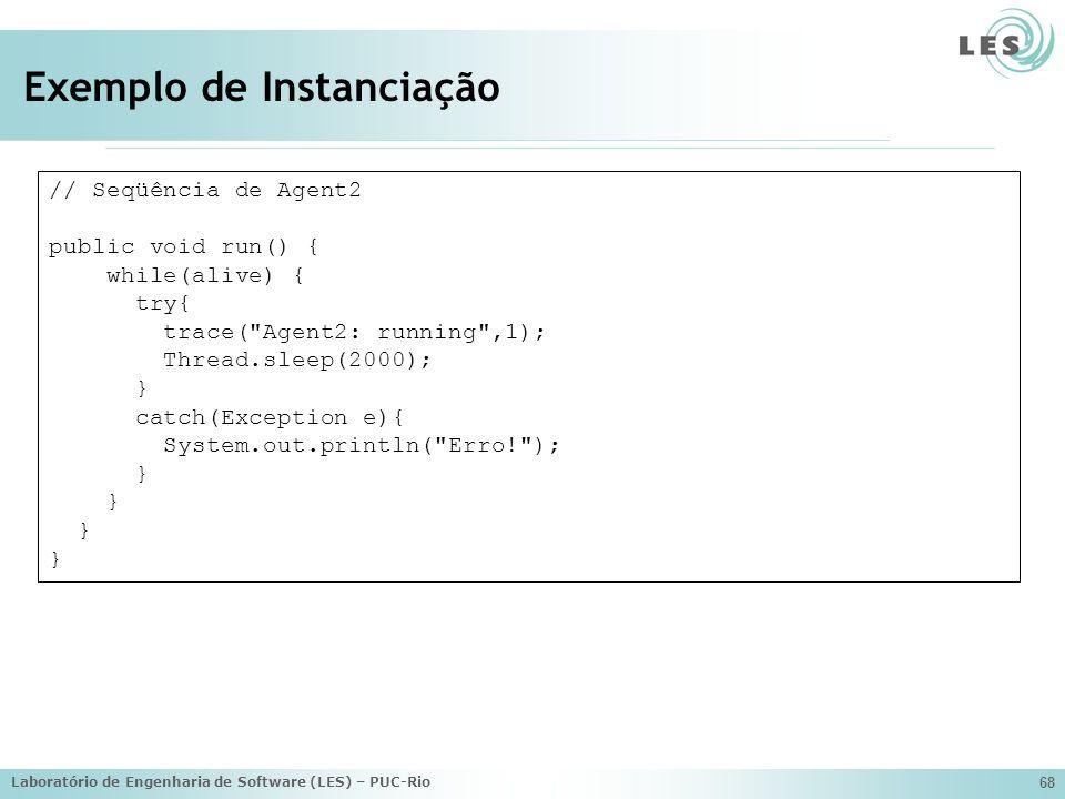 Laboratório de Engenharia de Software (LES) – PUC-Rio 68 Exemplo de Instanciação // Seqüência de Agent2 public void run() { while(alive) { try{ trace( Agent2: running ,1); Thread.sleep(2000); } catch(Exception e){ System.out.println( Erro! ); }