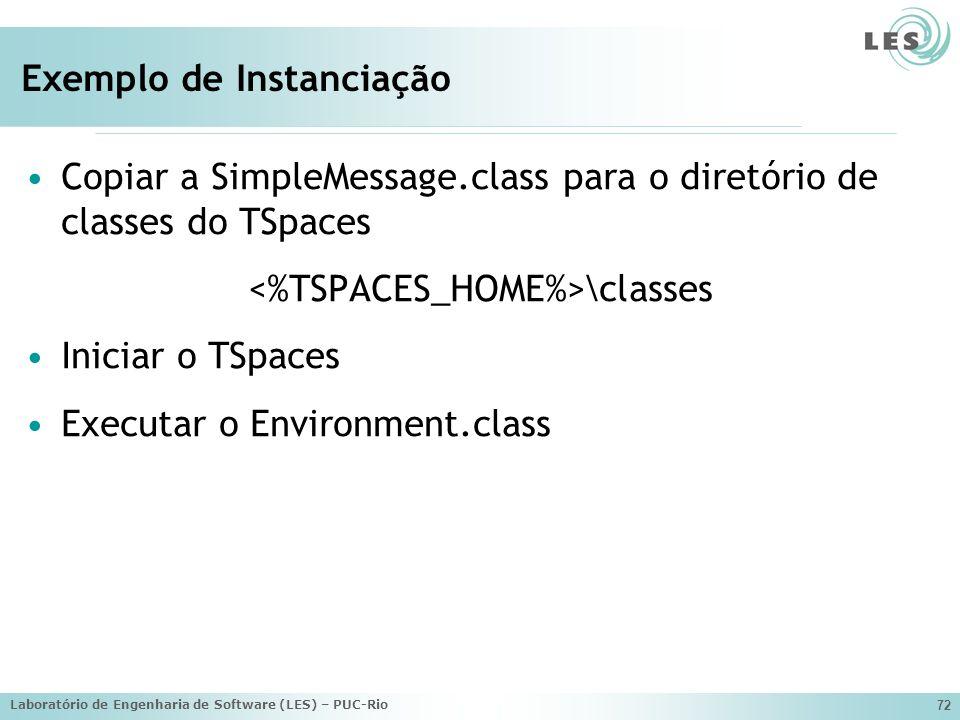 Laboratório de Engenharia de Software (LES) – PUC-Rio 72 Exemplo de Instanciação Copiar a SimpleMessage.class para o diretório de classes do TSpaces \classes Iniciar o TSpaces Executar o Environment.class