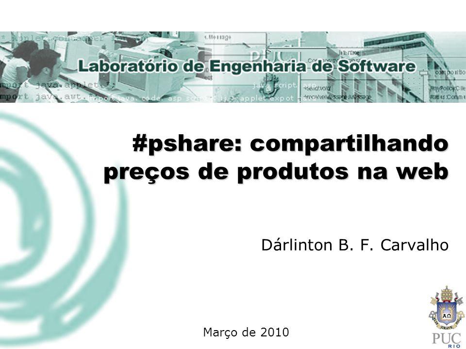 #pshare: compartilhando preços de produtos na web Dárlinton B. F. Carvalho Março de 2010