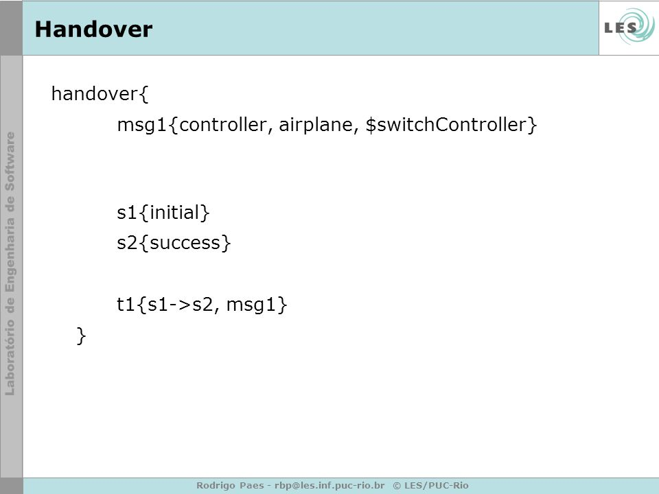 Rodrigo Paes - rbp@les.inf.puc-rio.br © LES/PUC-Rio Handover handover{ msg1{controller, airplane, $switchController} s1{initial} s2{success} t1{s1->s2, msg1} }