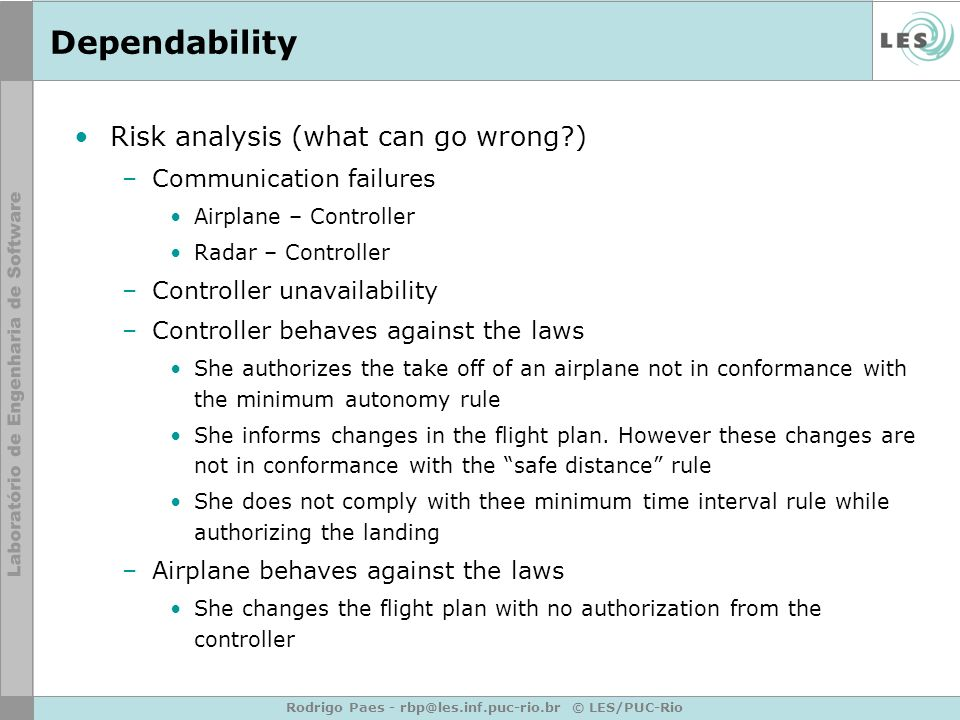 Rodrigo Paes - rbp@les.inf.puc-rio.br © LES/PUC-Rio Dependability Risk analysis (what can go wrong?) –Communication failures Airplane – Controller Radar – Controller –Controller unavailability –Controller behaves against the laws She authorizes the take off of an airplane not in conformance with the minimum autonomy rule She informs changes in the flight plan.